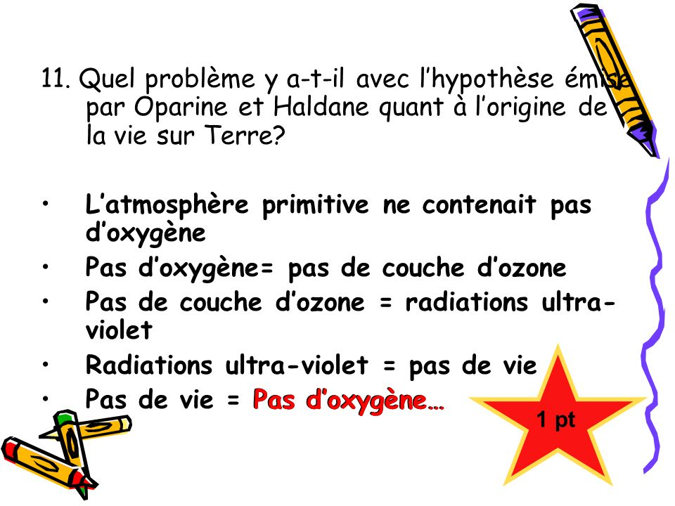 11. Quel problème y a-t-il avec lhypothèse émise par Oparine et Haldane quant à lorigine de la vie sur Terre? Latmosphère primitive ne contenait pas d