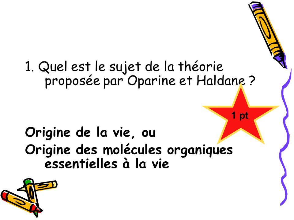 1. Quel est le sujet de la théorie proposée par Oparine et Haldane ? Origine de la vie, ou Origine des molécules organiques essentielles à la vie 1 pt