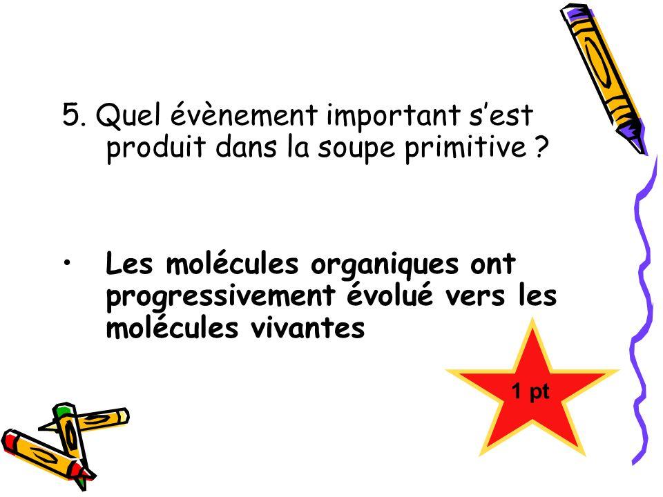5. Quel évènement important sest produit dans la soupe primitive ? Les molécules organiques ont progressivement évolué vers les molécules vivantes 1 p