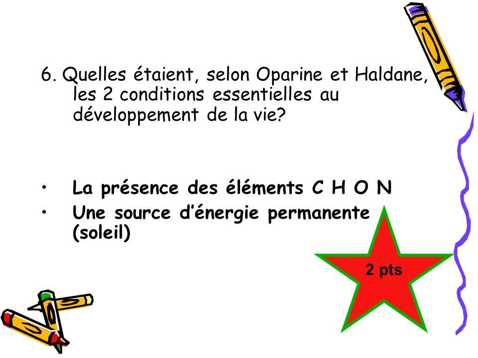6. Quelles étaient, selon Oparine et Haldane, les 2 conditions essentielles au développement de la vie? La présence des éléments C H O N Une source dé