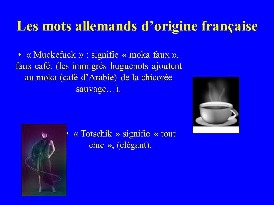 Les mots allemands dorigine française « Muckefuck » : signifie « moka faux », faux café: (les immigrés huguenots ajoutent au moka (café dArabie) de la chicorée sauvage…).
