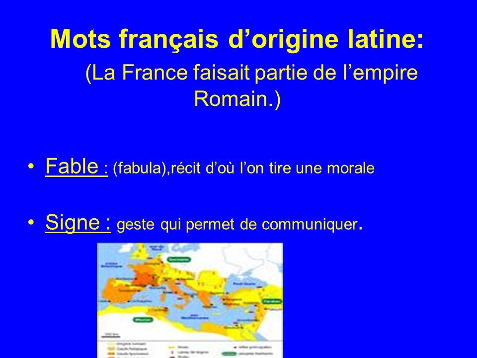 Mots français dorigine latine: (La France faisait partie de lempire Romain.) Fable : (fabula),récit doù lon tire une morale Signe : geste qui permet de communiquer.
