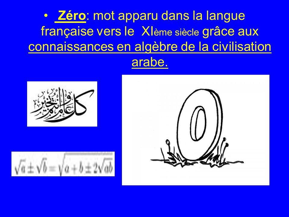 Zéro: mot apparu dans la langue française vers le XI ème siècle grâce aux connaissances en algèbre de la civilisation arabe.