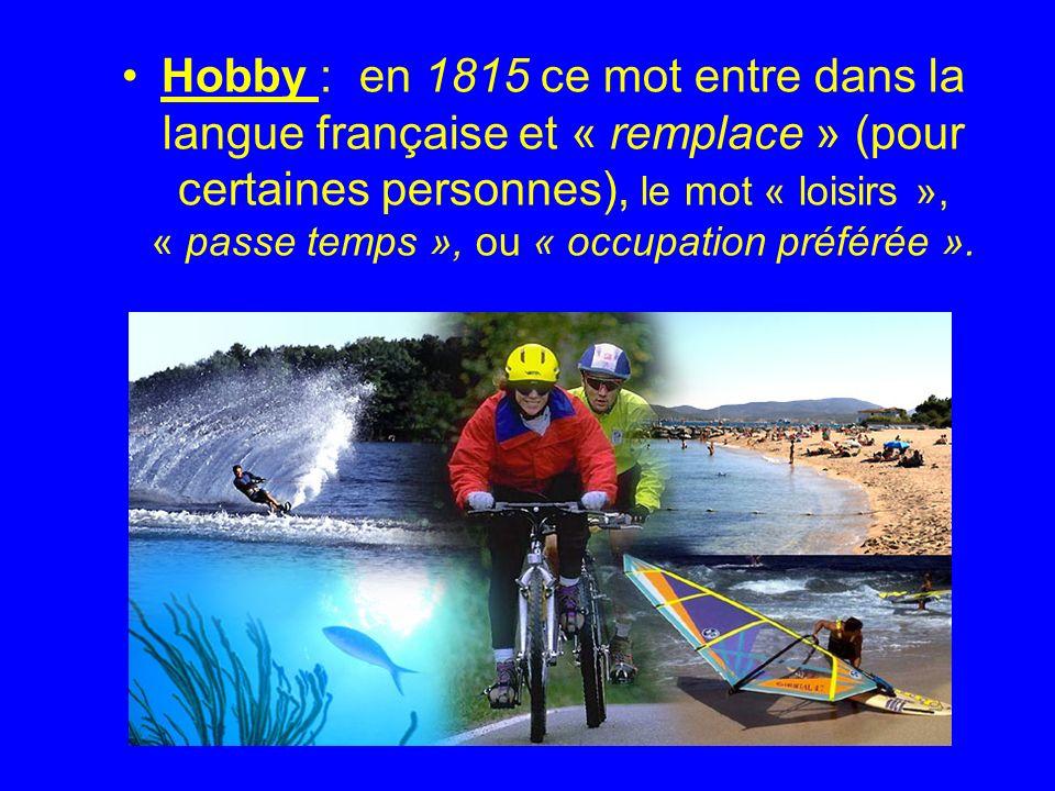 Hobby : en 1815 ce mot entre dans la langue française et « remplace » (pour certaines personnes), le mot « loisirs », « passe temps », ou « occupation préférée ».