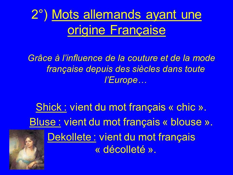 2°) Mots allemands ayant une origine Française Grâce à linfluence de la couture et de la mode française depuis des siècles dans toute lEurope… Shick : vient du mot français « chic ».