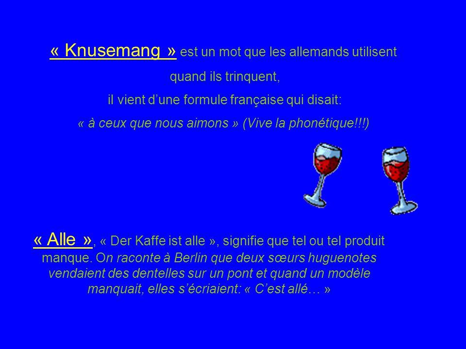 « Knusemang » est un mot que les allemands utilisent quand ils trinquent, il vient dune formule française qui disait: « à ceux que nous aimons » (Vive la phonétique!!!) « Alle », « Der Kaffe ist alle », signifie que tel ou tel produit manque.