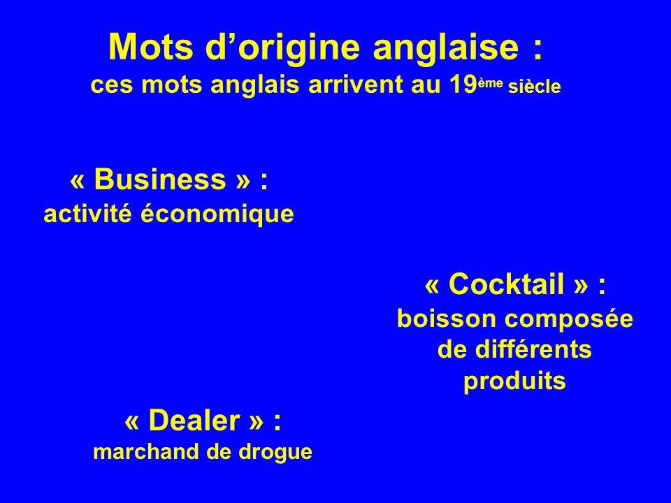 Mots dorigine anglaise : ces mots anglais arrivent au 19 ème siècle « Business » : activité économique « Cocktail » : boisson composée de différents produits « Dealer » : marchand de drogue