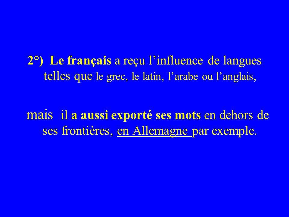2°) Le français a reçu linfluence de langues telles que le grec, le latin, larabe ou langlais, mais il a aussi exporté ses mots en dehors de ses frontières, en Allemagne par exemple.