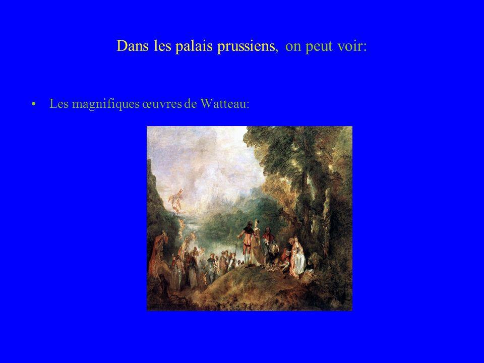 Dans les palais prussiens, on peut voir: Les magnifiques œuvres de Watteau: