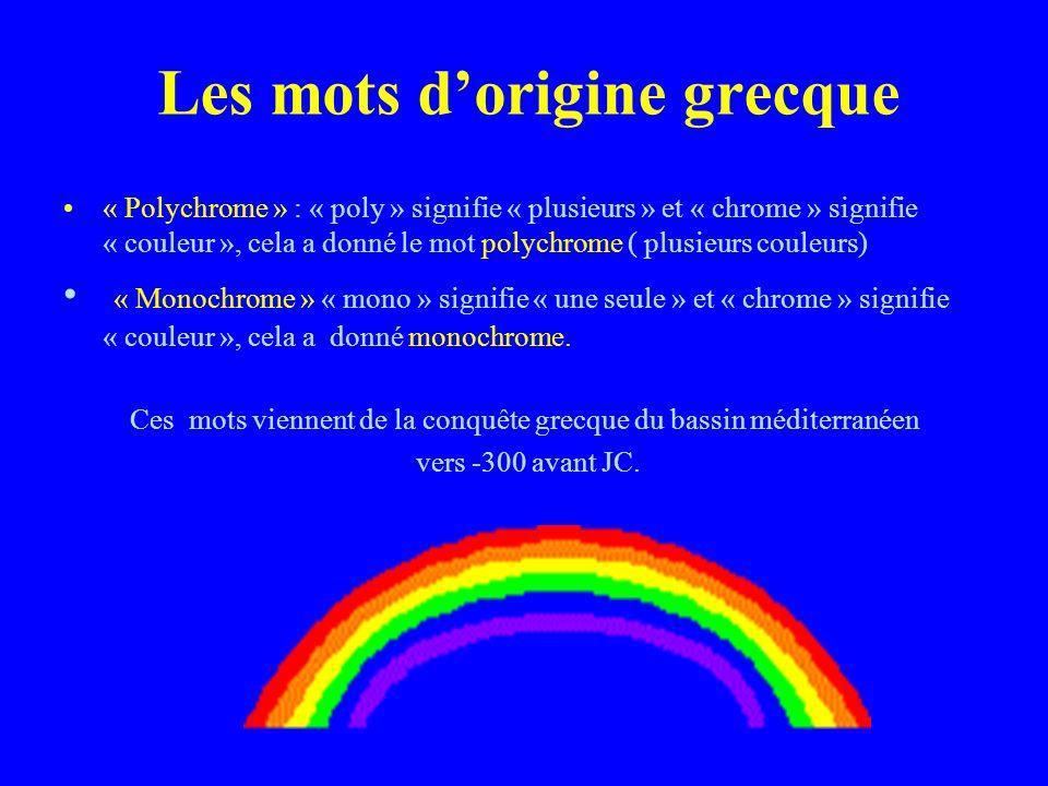 Les mots dorigine grecque « Polychrome » : « poly » signifie « plusieurs » et « chrome » signifie « couleur », cela a donné le mot polychrome ( plusieurs couleurs) « Monochrome » « mono » signifie « une seule » et « chrome » signifie « couleur », cela a donné monochrome.