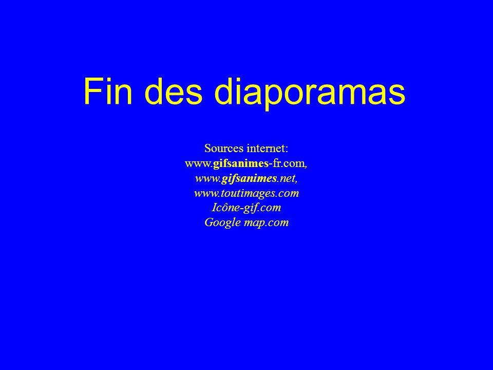 Fin des diaporamas Sources internet: www.gifsanimes-fr.com, www.gifsanimes.net, www.toutimages.com Icône-gif.com Google map.com