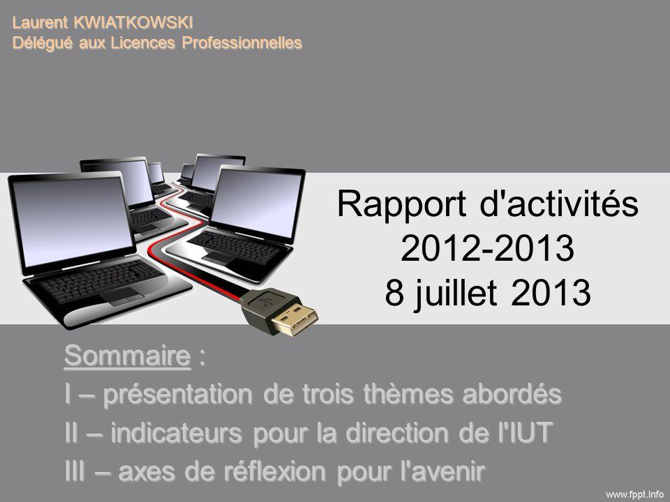 Rapport d activités 2012-2013 8 juillet 2013 Laurent KWIATKOWSKI Délégué aux Licences Professionnelles Sommaire : I – présentation de trois thèmes abordés II – indicateurs pour la direction de l IUT III – axes de réflexion pour l avenir