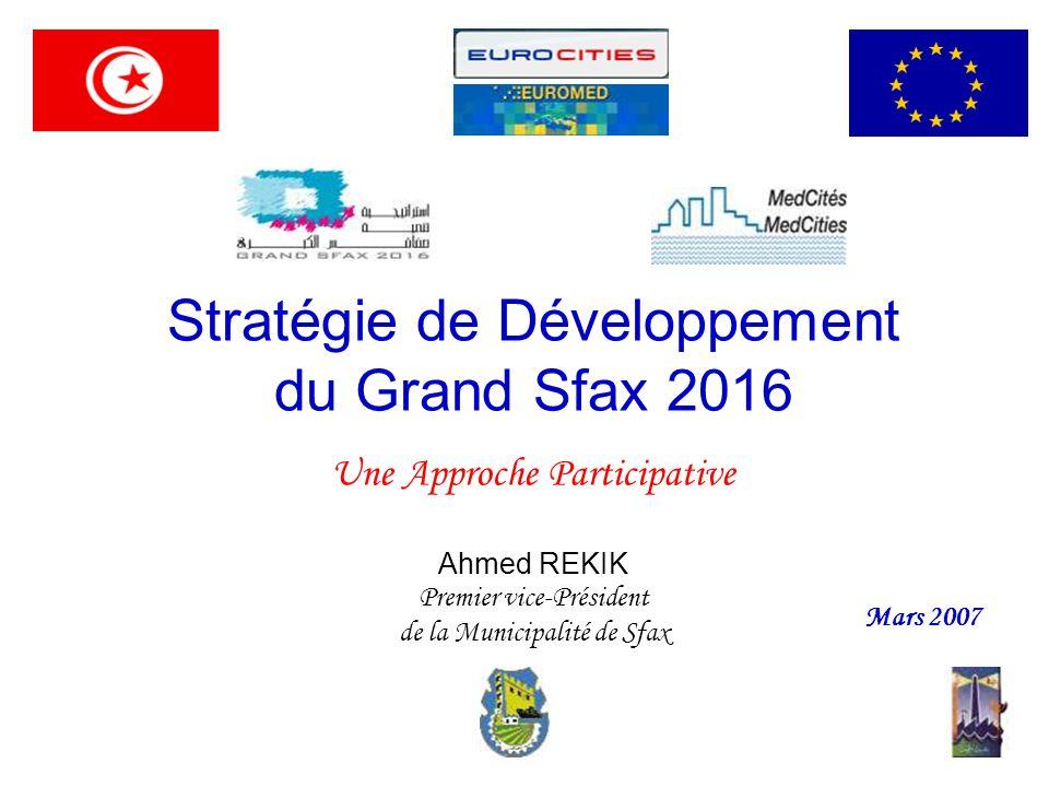 Stratégie de Développement du Grand Sfax 2016 Une Approche Participative Ahmed REKIK Premier vice-Président de la Municipalité de Sfax Mars 2007