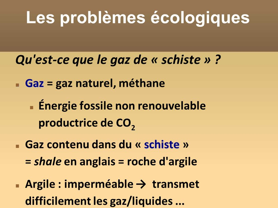 Les problèmes écologiques Qu'est-ce que le gaz de « schiste » ? Gaz Gaz = gaz naturel, méthane Énergie fossile non renouvelable productrice de CO 2 sc