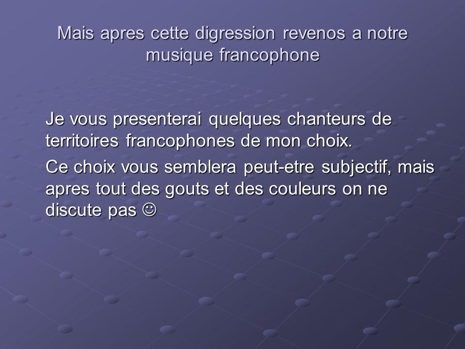 Mais apres cette digression revenos a notre musique francophone Je vous presenterai quelques chanteurs de territoires francophones de mon choix. Ce ch