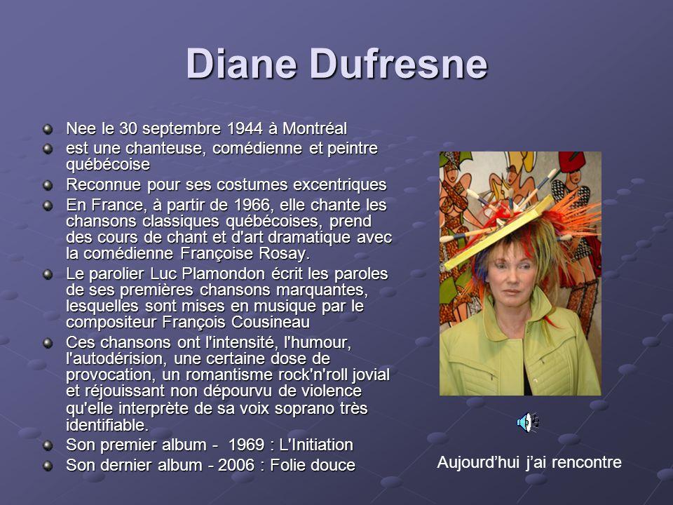 Diane Dufresne Nee le 30 septembre 1944 à Montréal est une chanteuse, comédienne et peintre québécoise Reconnue pour ses costumes excentriques En Fran