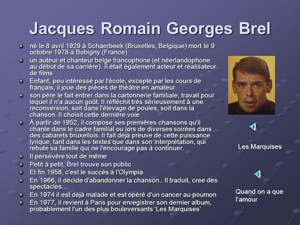 Jacques Romain Georges Brel né le 8 avril 1929 à Schaerbeek (Bruxelles, Belgique) mort le 9 octobre 1978 à Bobigny (France) un auteur et chanteur belg