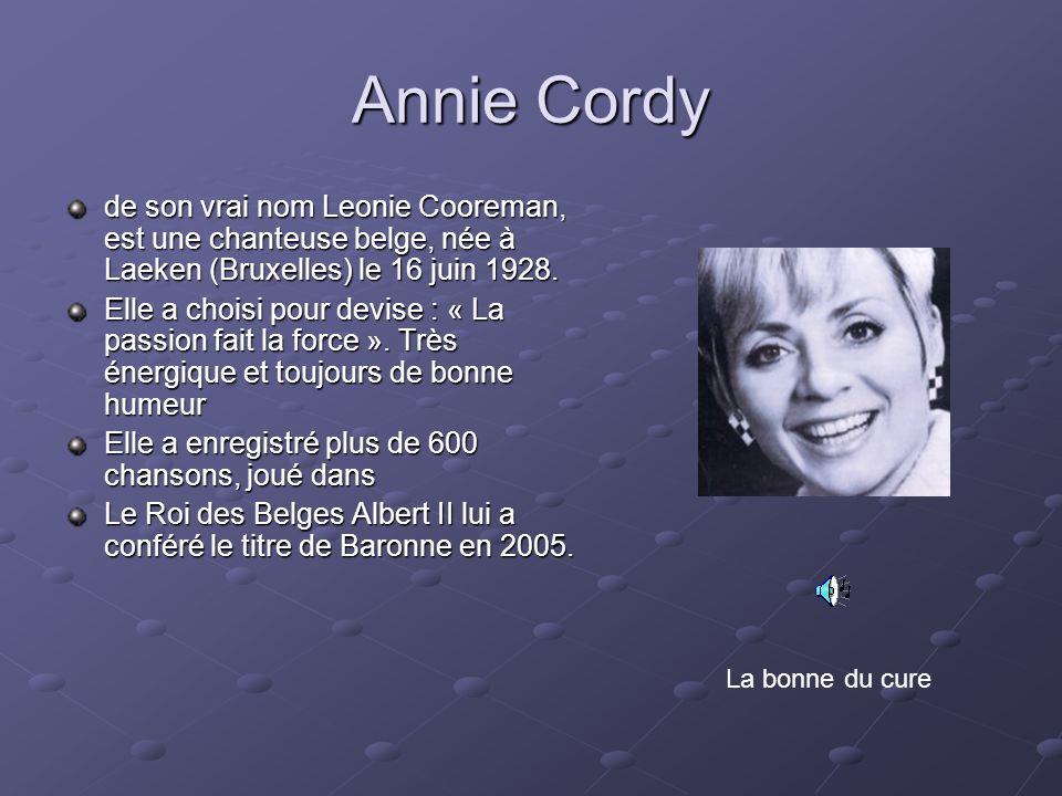 Annie Cordy de son vrai nom Leonie Cooreman, est une chanteuse belge, née à Laeken (Bruxelles) le 16 juin 1928. Elle a choisi pour devise : « La passi