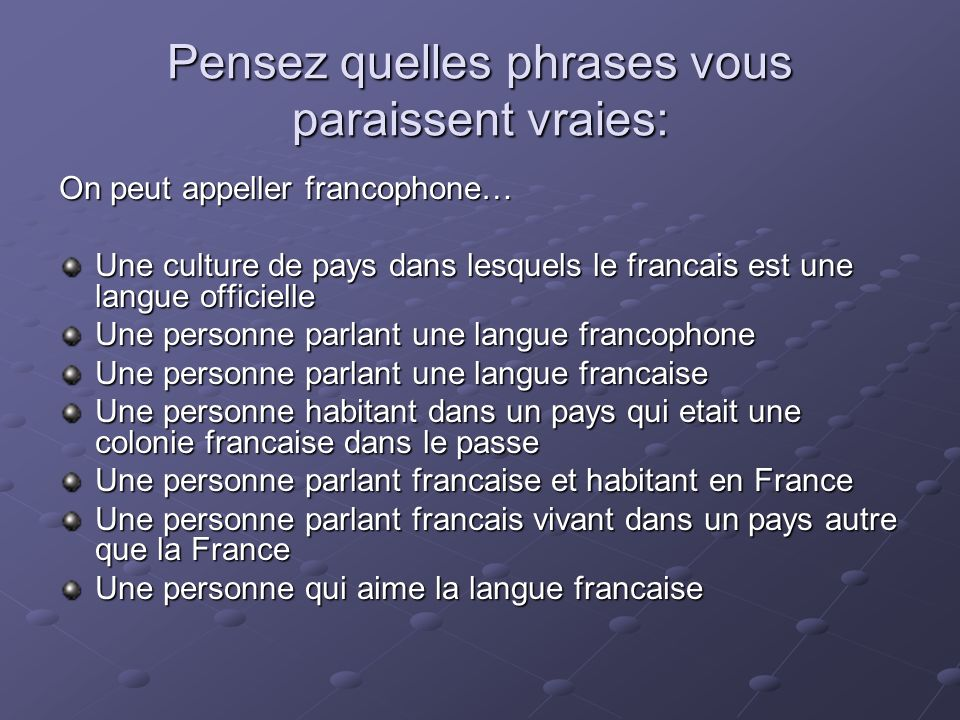 Pensez quelles phrases vous paraissent vraies: On peut appeller francophone… Une culture de pays dans lesquels le francais est une langue officielle U