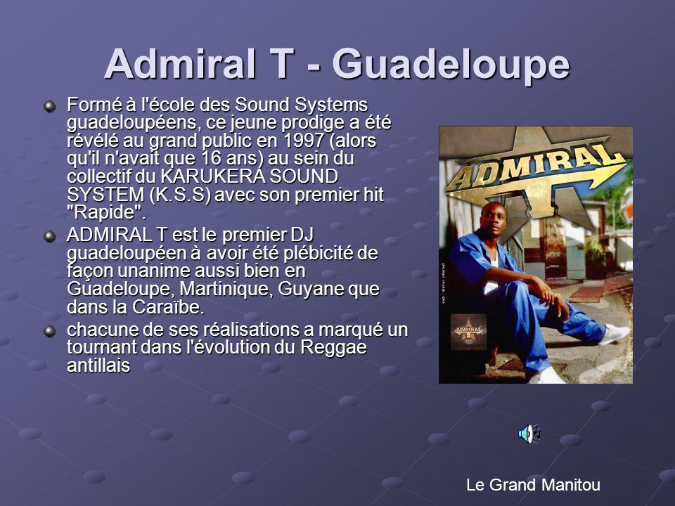 Admiral T - Guadeloupe Formé à l'école des Sound Systems guadeloupéens, ce jeune prodige a été révélé au grand public en 1997 (alors qu'il n'avait que