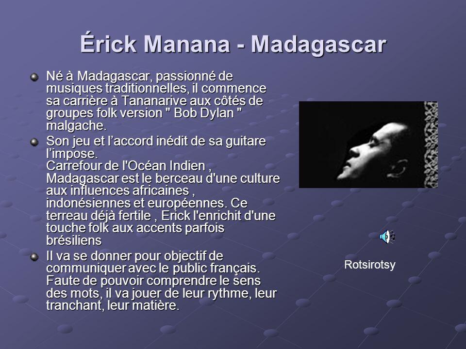 Érick Manana - Madagascar Né à Madagascar, passionné de musiques traditionnelles, il commence sa carrière à Tananarive aux côtés de groupes folk versi