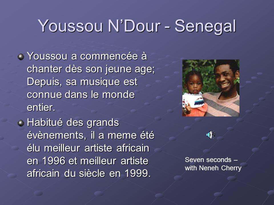 Youssou NDour - Senegal Youssou a commencée à chanter dès son jeune age; Depuis, sa musique est connue dans le monde entier. Habitué des grands évènem