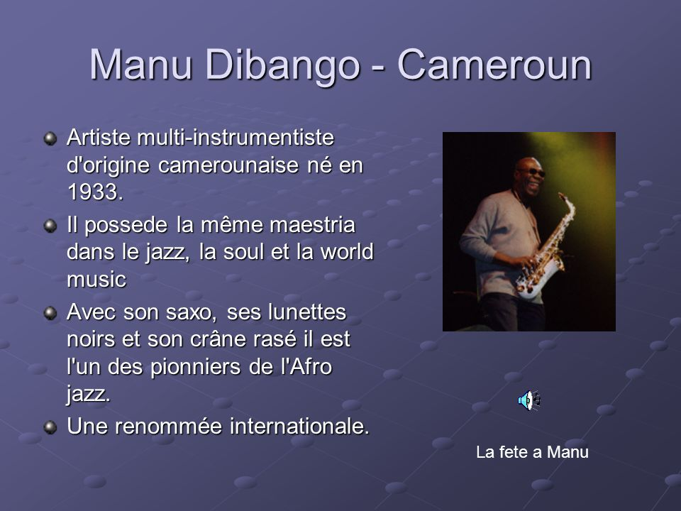 Manu Dibango - Cameroun Artiste multi-instrumentiste d'origine camerounaise né en 1933. Il possede la même maestria dans le jazz, la soul et la world