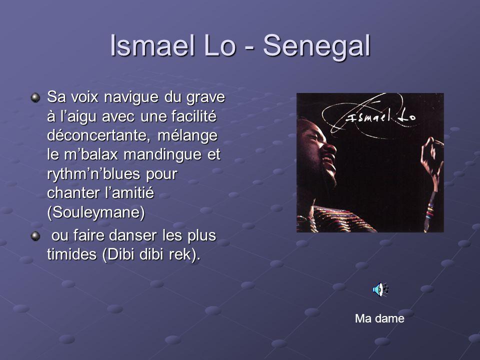 Ismael Lo - Senegal Sa voix navigue du grave à laigu avec une facilité déconcertante, mélange le mbalax mandingue et rythmnblues pour chanter lamitié