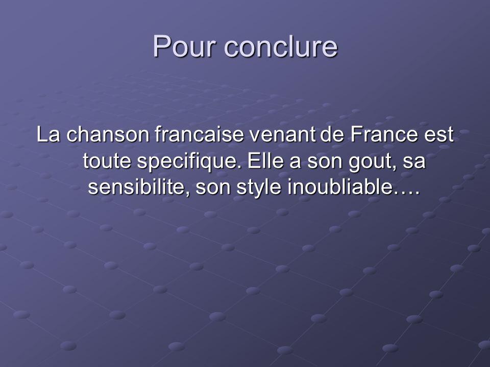 Pour conclure La chanson francaise venant de France est toute specifique. Elle a son gout, sa sensibilite, son style inoubliable….