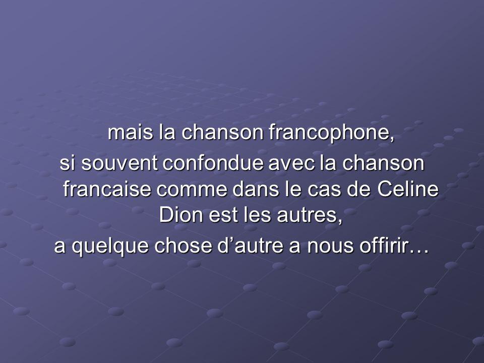 mais la chanson francophone, si souvent confondue avec la chanson francaise comme dans le cas de Celine Dion est les autres, a quelque chose dautre a