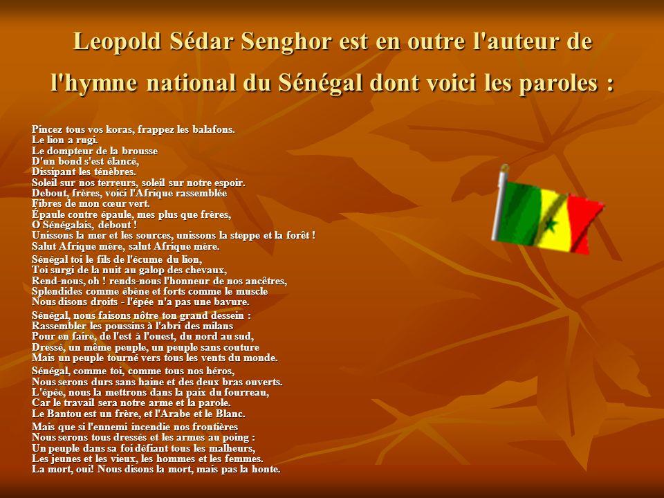 Leopold Sédar Senghor est en outre l auteur de l hymne national du Sénégal dont voici les paroles : Pincez tous vos koras, frappez les balafons.