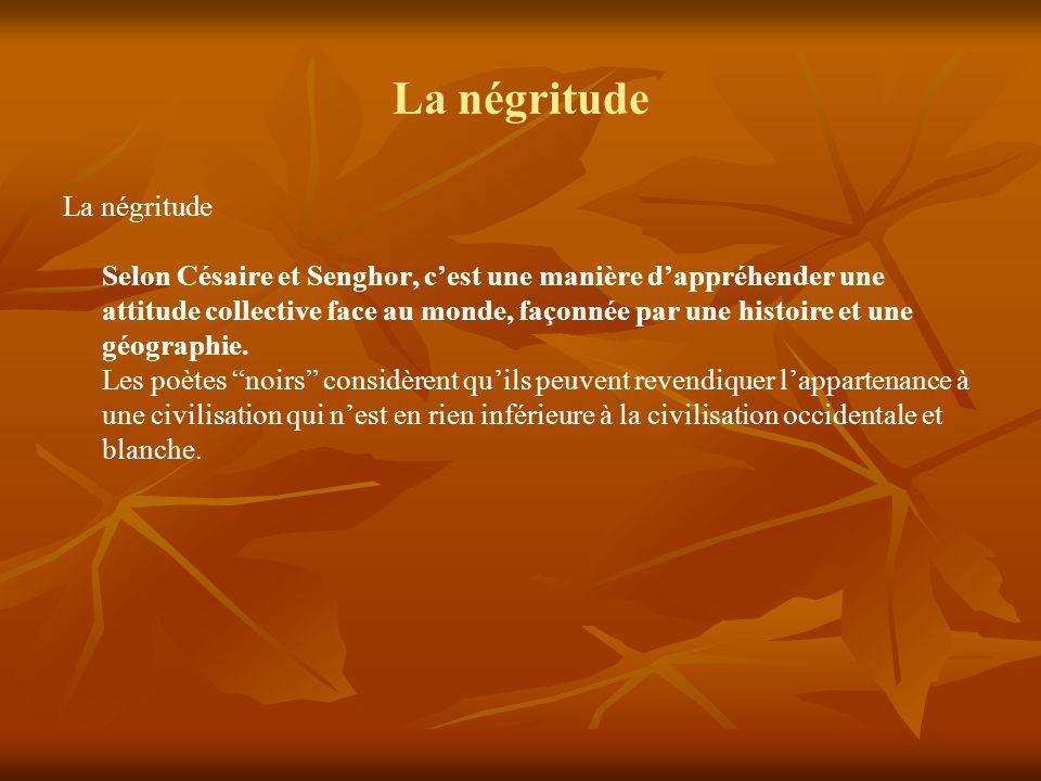 La négritude La négritude Selon Césaire et Senghor, cest une manière dappréhender une attitude collective face au monde, façonnée par une histoire et une géographie.