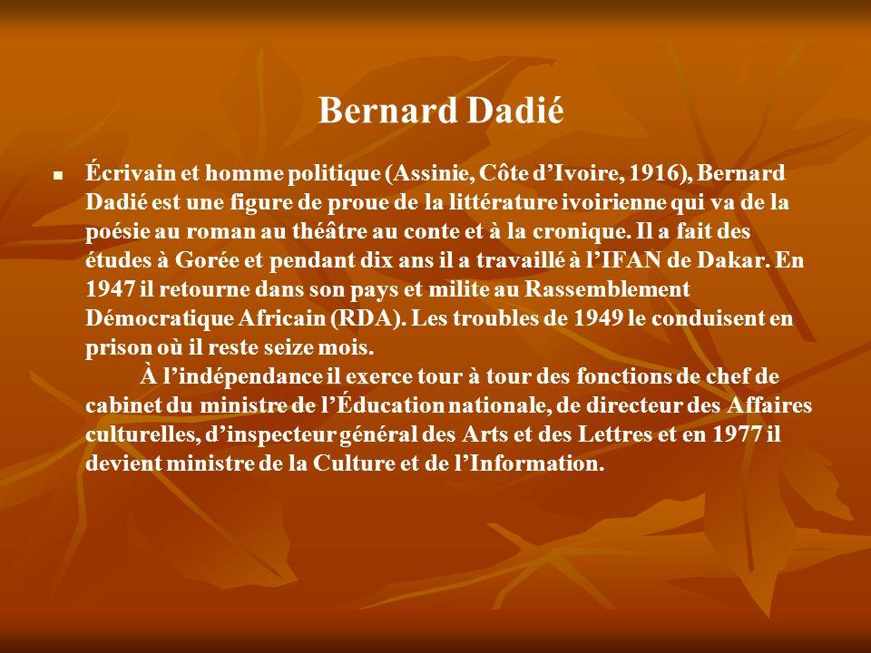 Bernard Dadié Écrivain et homme politique (Assinie, Côte dIvoire, 1916), Bernard Dadié est une figure de proue de la littérature ivoirienne qui va de la poésie au roman au théâtre au conte et à la cronique.