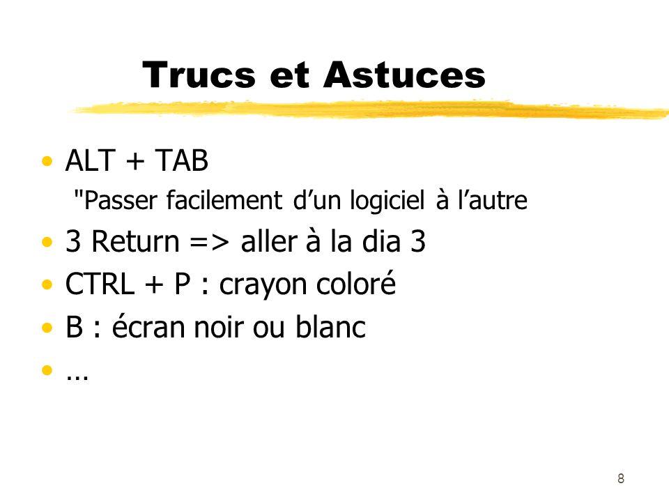 8 Trucs et Astuces ALT + TAB Passer facilement dun logiciel à lautre 3 Return => aller à la dia 3 CTRL + P : crayon coloré B : écran noir ou blanc …