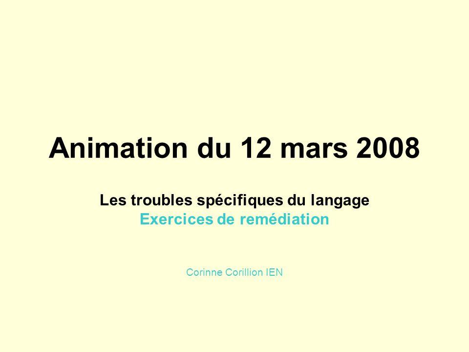 Animation du 12 mars 2008 Les troubles spécifiques du langage Exercices de remédiation Corinne Corillion IEN