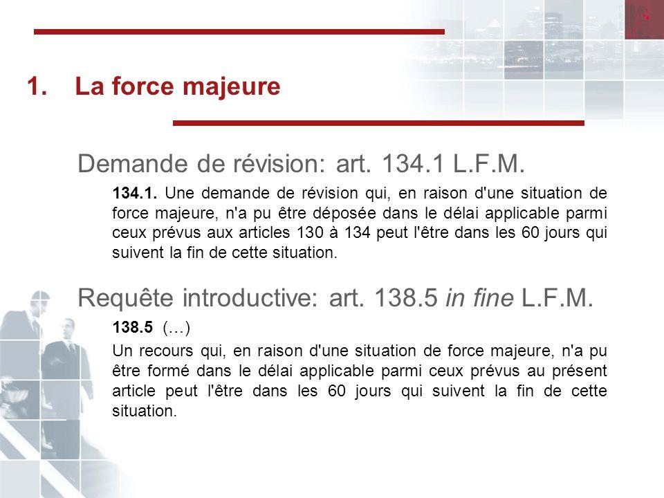 1.La force majeure Demande de révision: art.134.1 L.F.M.