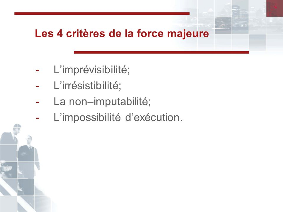 Les 4 critères de la force majeure -Limprévisibilité; -Lirrésistibilité; -La non–imputabilité; -Limpossibilité dexécution.