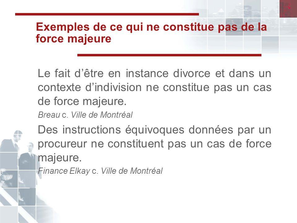Exemples de ce qui ne constitue pas de la force majeure Le fait dêtre en instance divorce et dans un contexte dindivision ne constitue pas un cas de force majeure.