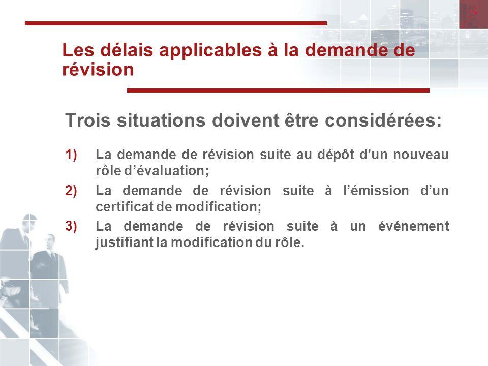 Les délais applicables à la demande de révision Trois situations doivent être considérées: 1)La demande de révision suite au dépôt dun nouveau rôle dévaluation; 2)La demande de révision suite à lémission dun certificat de modification; 3)La demande de révision suite à un événement justifiant la modification du rôle.