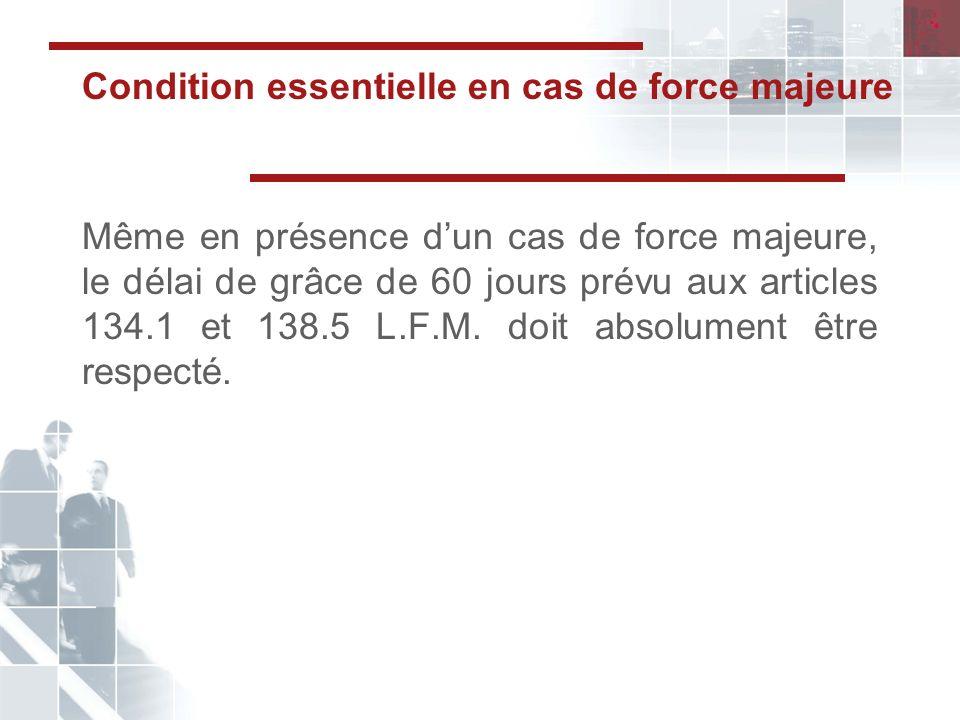 Condition essentielle en cas de force majeure Même en présence dun cas de force majeure, le délai de grâce de 60 jours prévu aux articles 134.1 et 138.5 L.F.M.