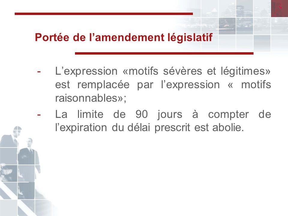 Portée de lamendement législatif -Lexpression «motifs sévères et légitimes» est remplacée par lexpression « motifs raisonnables»; -La limite de 90 jours à compter de lexpiration du délai prescrit est abolie.