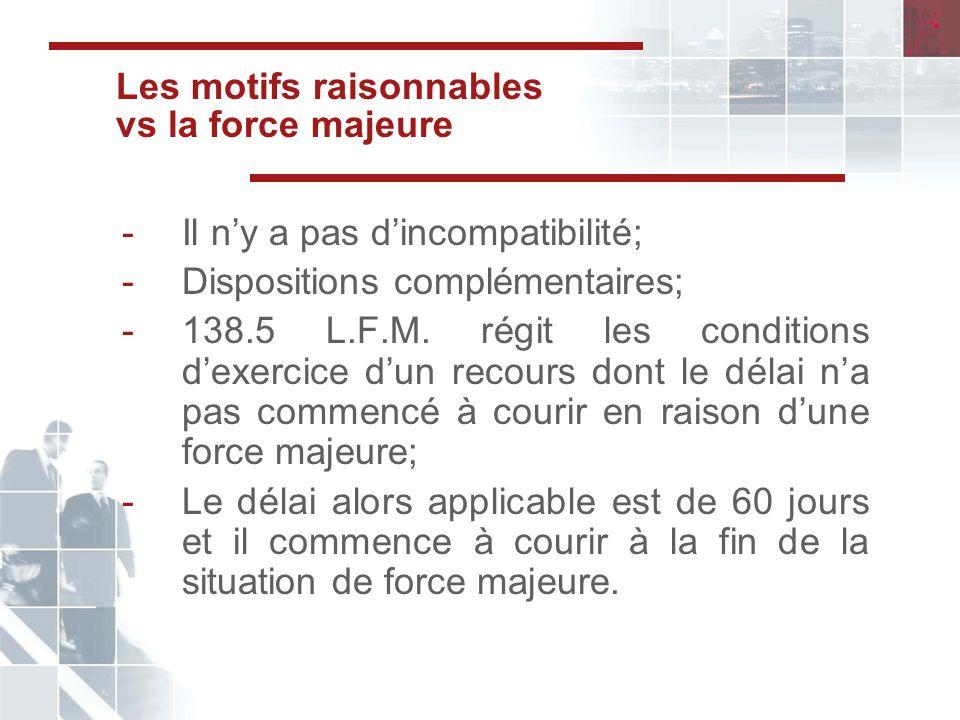 Les motifs raisonnables vs la force majeure -Il ny a pas dincompatibilité; -Dispositions complémentaires; -138.5 L.F.M.