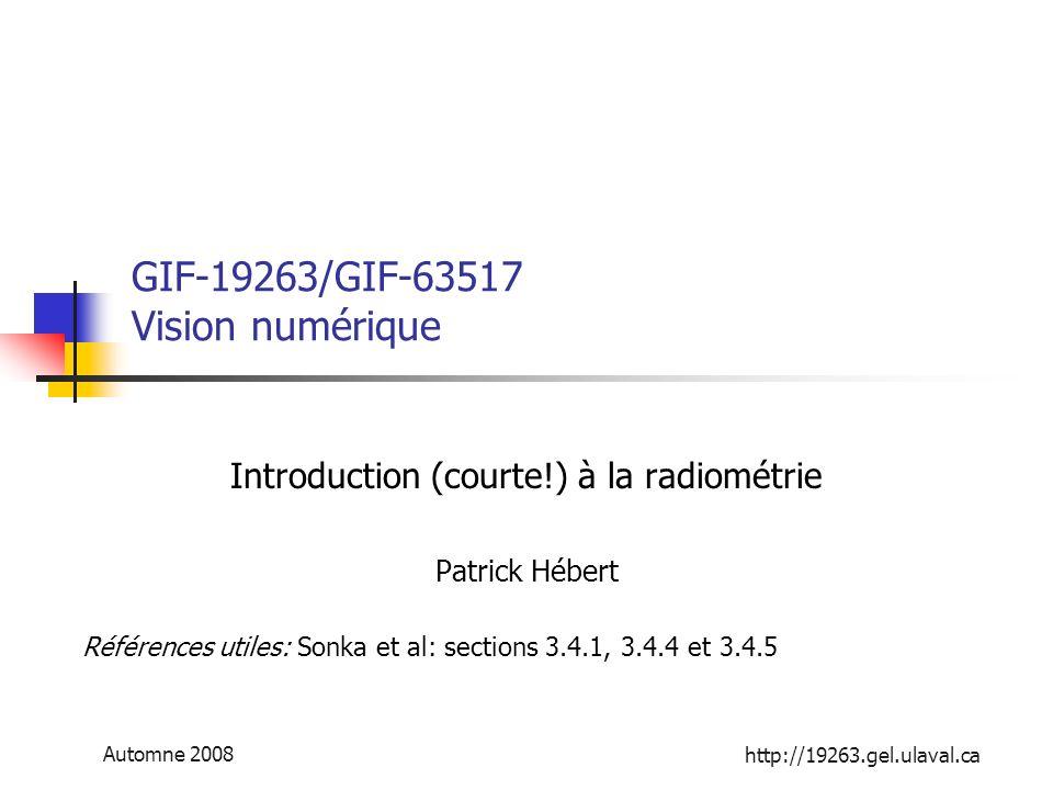 http://19263.gel.ulaval.ca Automne 2008 GIF-19263/GIF-63517 Vision numérique Introduction (courte!) à la radiométrie Patrick Hébert Références utiles: Sonka et al: sections 3.4.1, 3.4.4 et 3.4.5