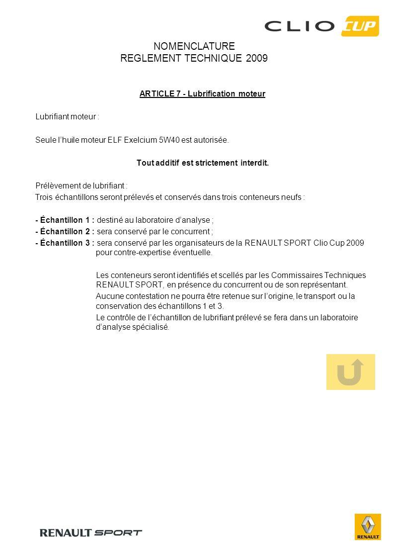 NOMENCLATURE REGLEMENT TECHNIQUE 2009 ARTICLE 7 - Lubrification moteur Lubrifiant moteur : Seule lhuile moteur ELF Exelcium 5W40 est autorisée. Tout a