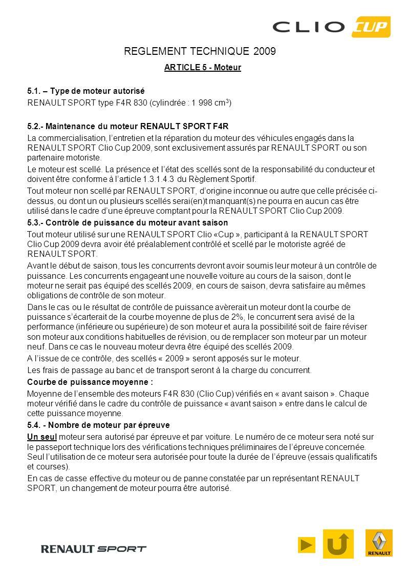 REGLEMENT TECHNIQUE 2009 ARTICLE 5 - Moteur 5.1. – Type de moteur autorisé RENAULT SPORT type F4R 830 (cylindrée : 1 998 cm 3 ) 5.2.- Maintenance du m