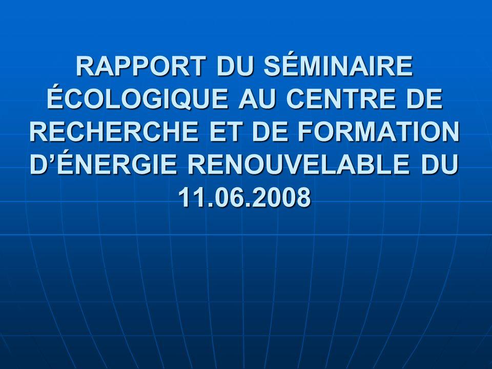 RAPPORT DU SÉMINAIRE ÉCOLOGIQUE AU CENTRE DE RECHERCHE ET DE FORMATION DÉNERGIE RENOUVELABLE DU 11.06.2008