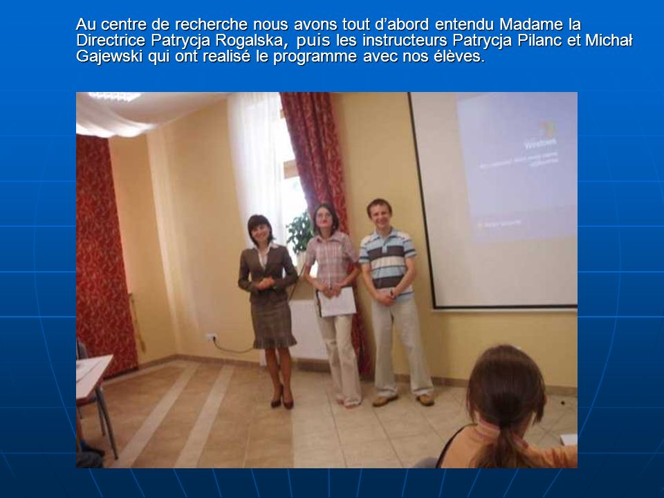 Au centre de recherche nous avons tout dabord entendu Madame la Directrice Patrycja Rogalska, puis les instructeurs Patrycja Pilanc et Michał Gajewski qui ont realisé le programme avec nos élèves.
