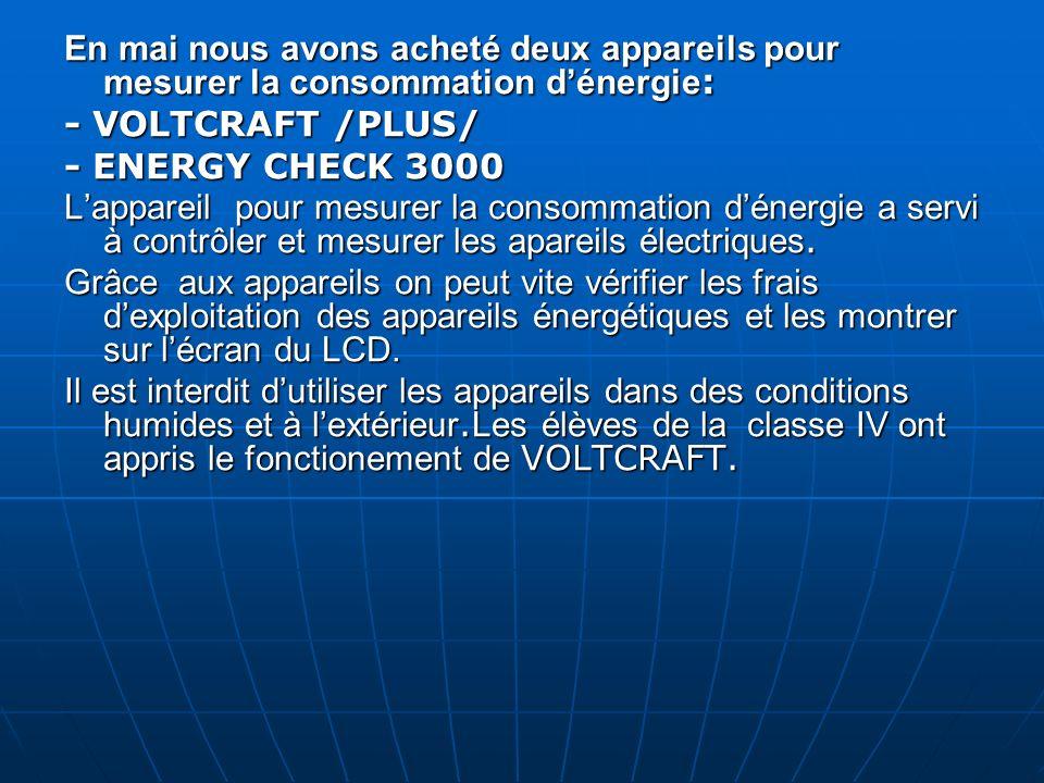 En mai nous avons acheté deux appareils pour mesurer la consommation dénergie : - VOLTCRAFT /PLUS/ - ENERGY CHECK 3000 Lappareil pour mesurer la consommation dénergie a servi à contrôler et mesurer les apareils électriques.