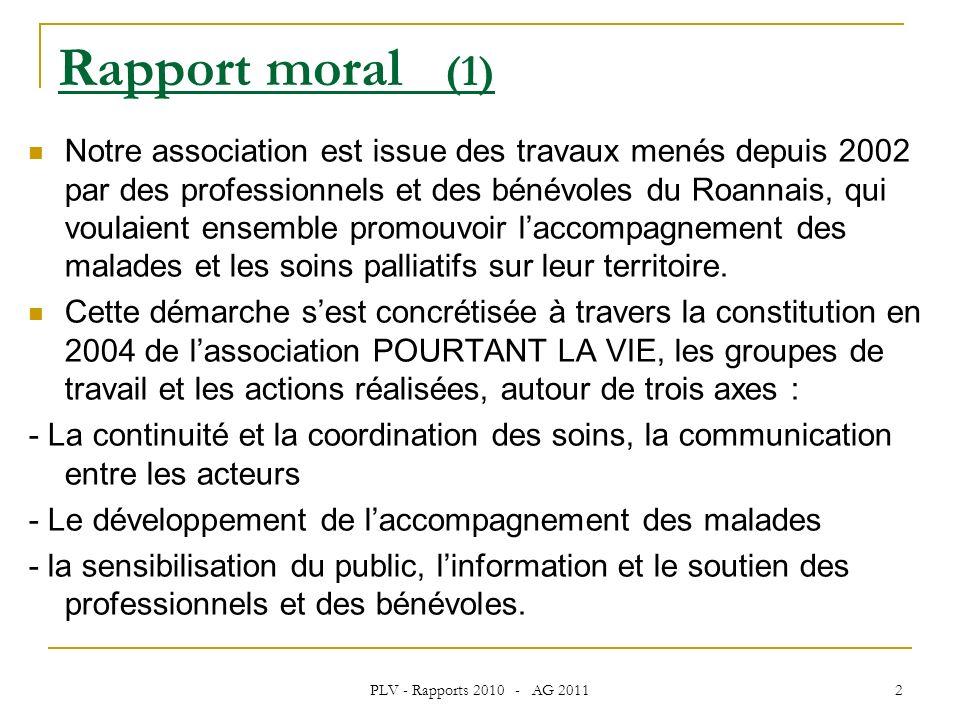 PLV - Rapports 2010 - AG 2011 2 Rapport moral (1) Notre association est issue des travaux menés depuis 2002 par des professionnels et des bénévoles du Roannais, qui voulaient ensemble promouvoir laccompagnement des malades et les soins palliatifs sur leur territoire.