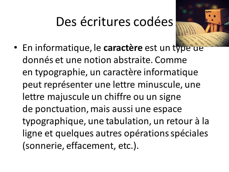 Des écritures codées En informatique, le caractère est un type de donnés et une notion abstraite.